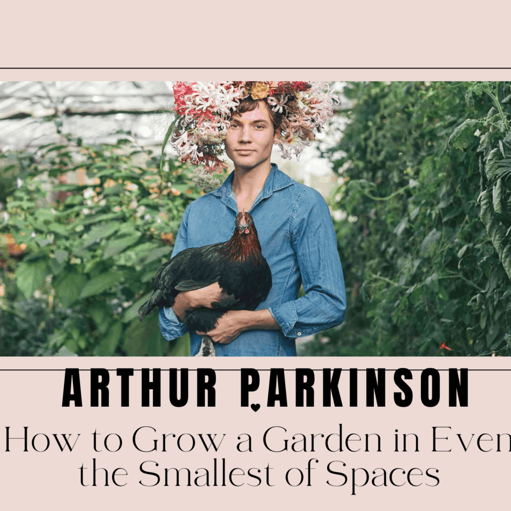 """Arthur Parkinson Explains The Remarkable Ultimate Guide On """"How To Grow A Garden In Even The Smallest Of Spaces"""" [2021]"""